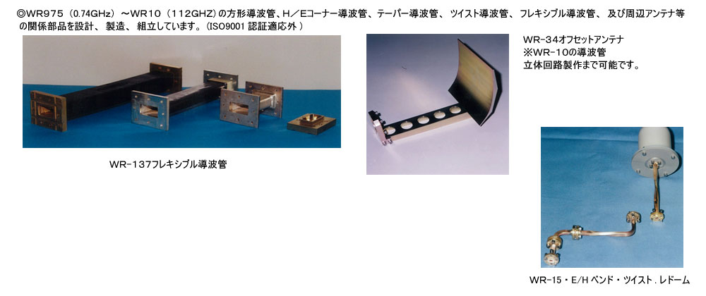 WR975(0.74GHz)~WR10(112GHZ)の方形導波管、H/Eコーナー導波管、テーパー導波管、ツイスト導波管、フレキシブル導波管、及び周辺アンテナ等の関係部品を設計、製造、組立しています。(ISO9001認証適応外)